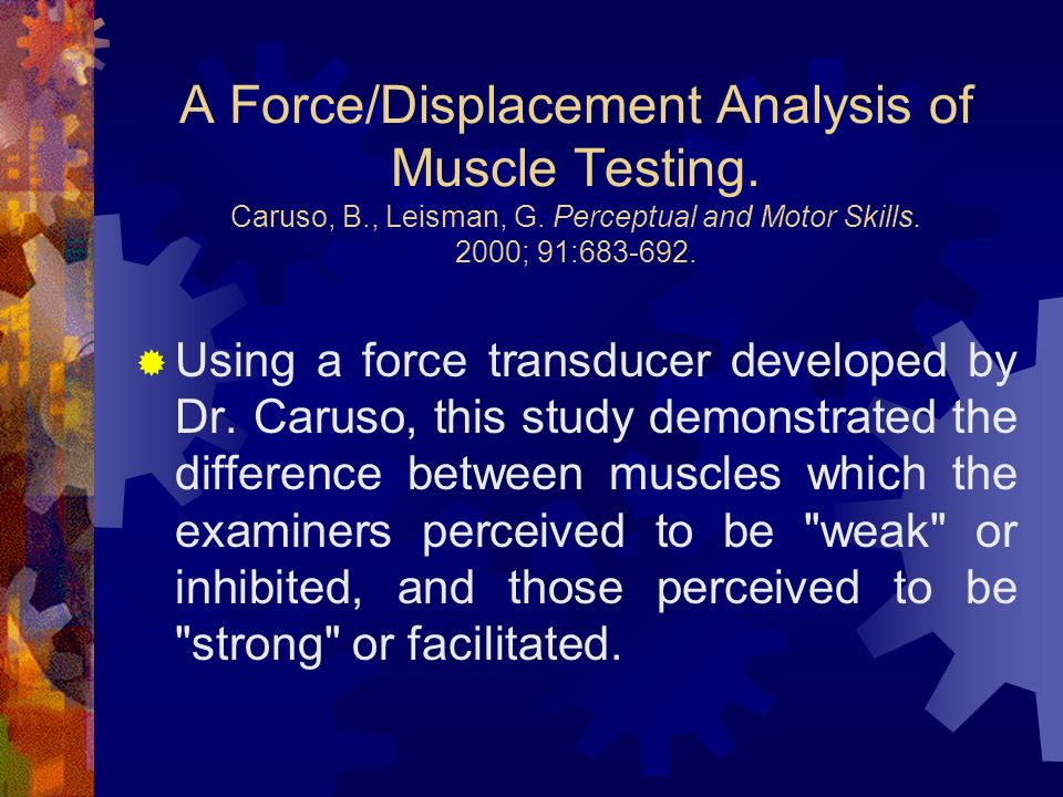 A Force/Displacement Analysis of Muscle Testing. Caruso, B., Leisman, G. Perceptual and Motor Skills. 2000; 91:683-692. Using a force transducer devel