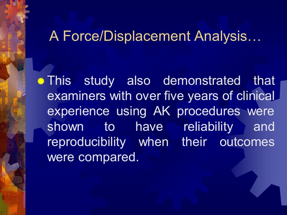 A Force/Displacement Analysis… This study also demonstrated that examiners with over five years of clinical experience using AK procedures were shown to have reliability and reproducibility when their outcomes were compared.