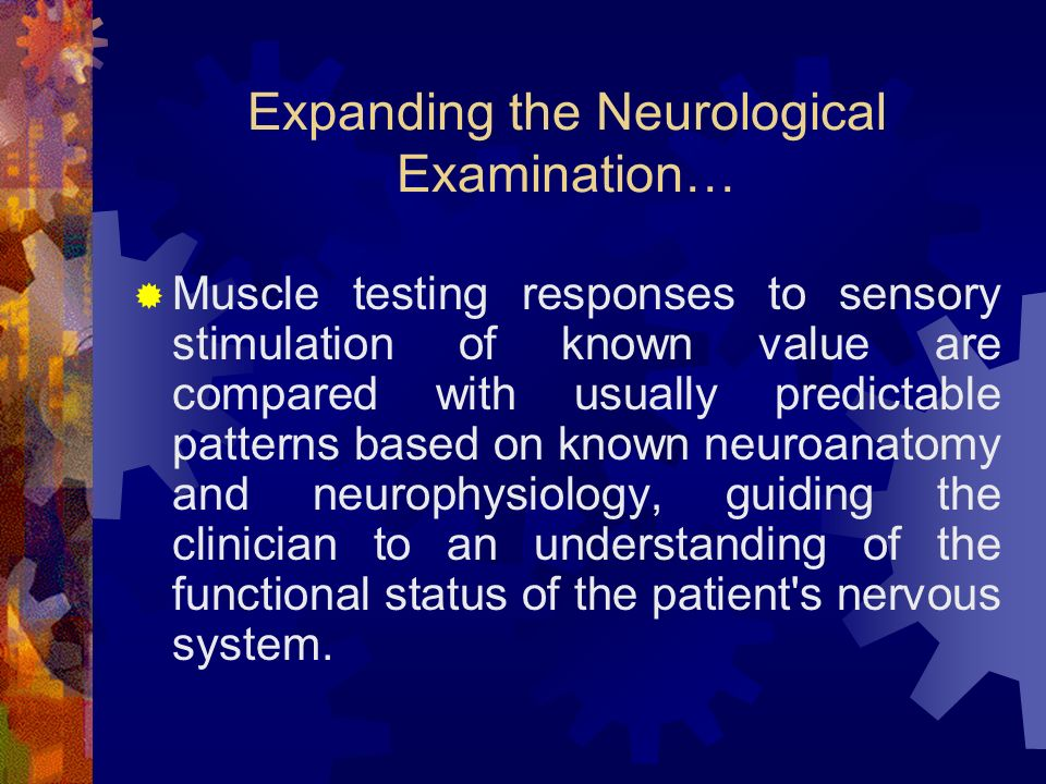 Expanding the Neurological Examination… Muscle testing responses to sensory stimulation of known value are compared with usually predictable patterns