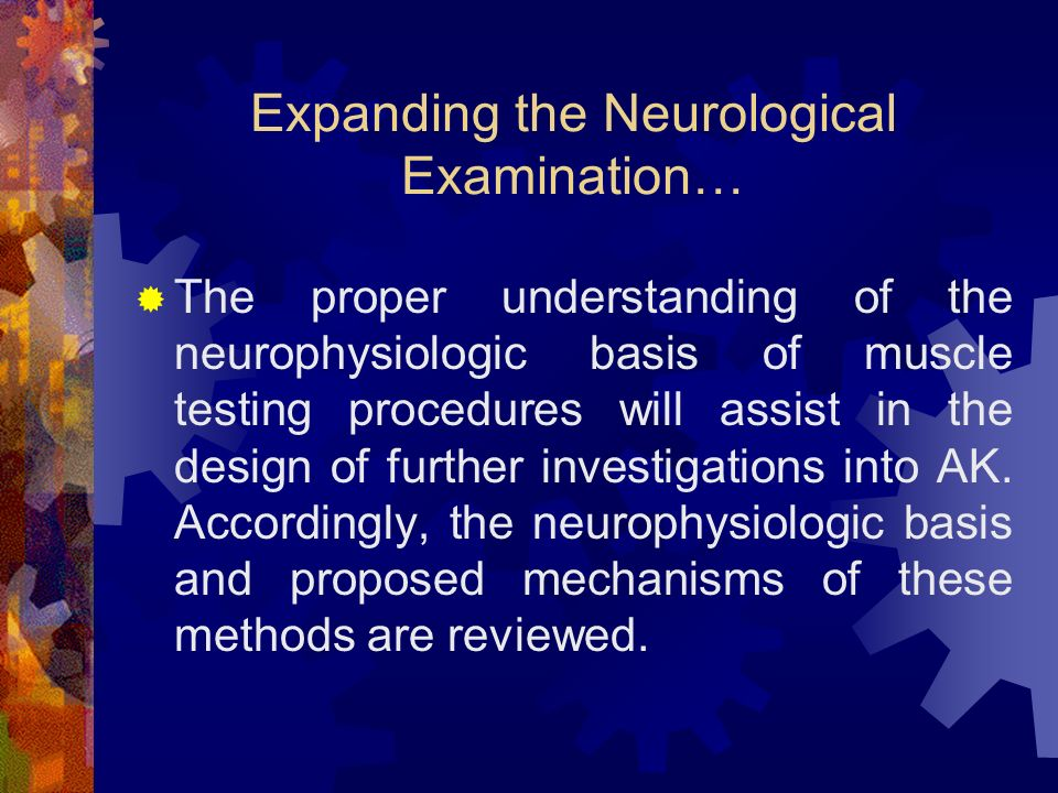 Expanding the Neurological Examination… The proper understanding of the neurophysiologic basis of muscle testing procedures will assist in the design