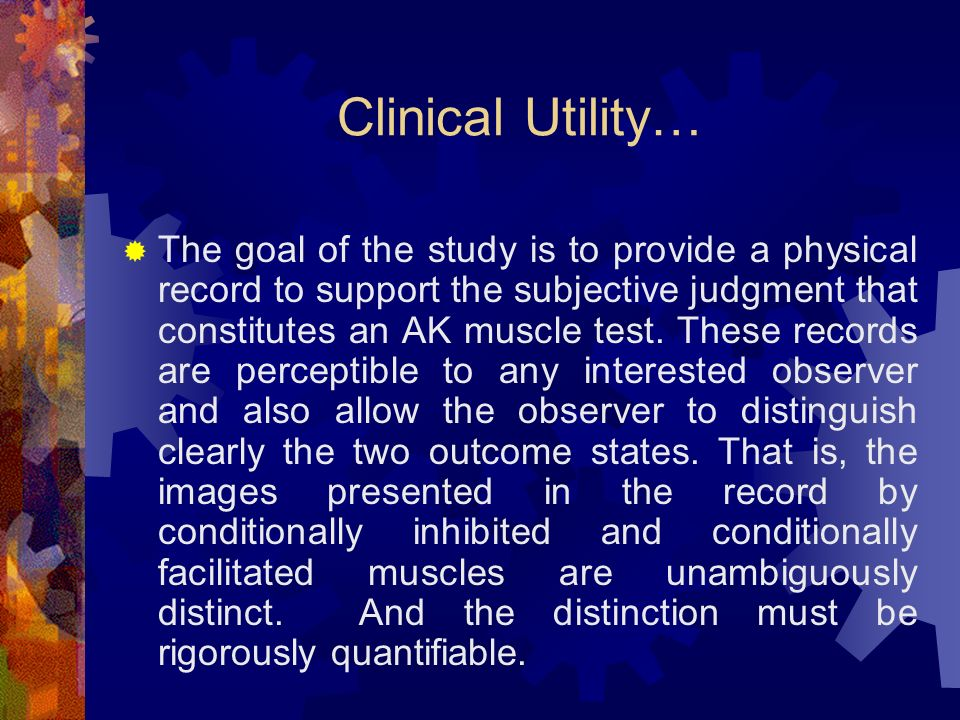 Clinical Utility… The goal of the study is to provide a physical record to support the subjective judgment that constitutes an AK muscle test. These r