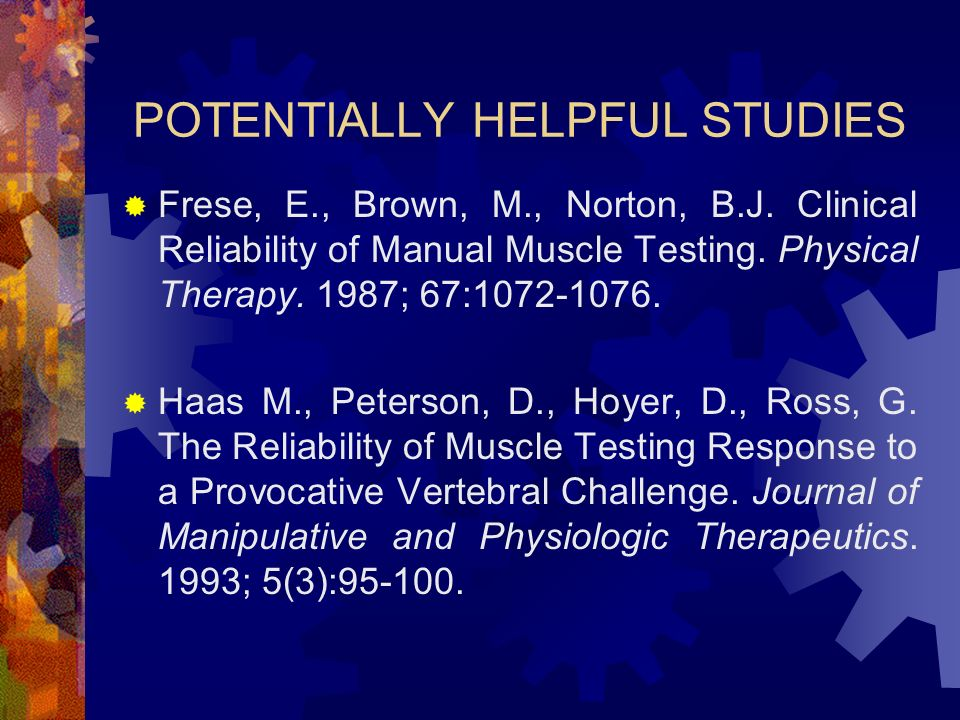 POTENTIALLY HELPFUL STUDIES Frese, E., Brown, M., Norton, B.J. Clinical Reliability of Manual Muscle Testing. Physical Therapy. 1987; 67:1072-1076. Ha