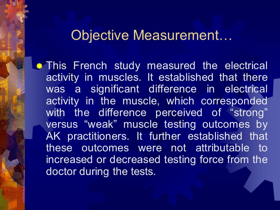 Objective Measurement… In addition, the Perot study showed that manual treatment methods used by AK practitioners to reduce the level of tone of spindle cells in the muscle are in fact capable of creating a reduction in tone of the muscle, as had been observed clinically.