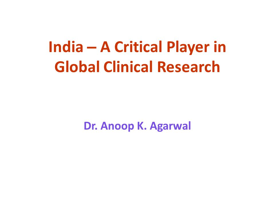India – A Critical Player in Global Clinical Research Dr. Anoop K. Agarwal