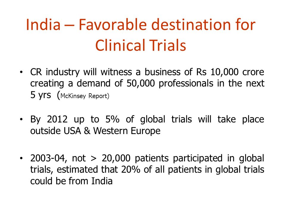 India – Favorable destination for Clinical Trials CR industry will witness a business of Rs 10,000 crore creating a demand of 50,000 professionals in the next 5 yrs ( McKinsey Report) By 2012 up to 5% of global trials will take place outside USA & Western Europe 2003-04, not > 20,000 patients participated in global trials, estimated that 20% of all patients in global trials could be from India