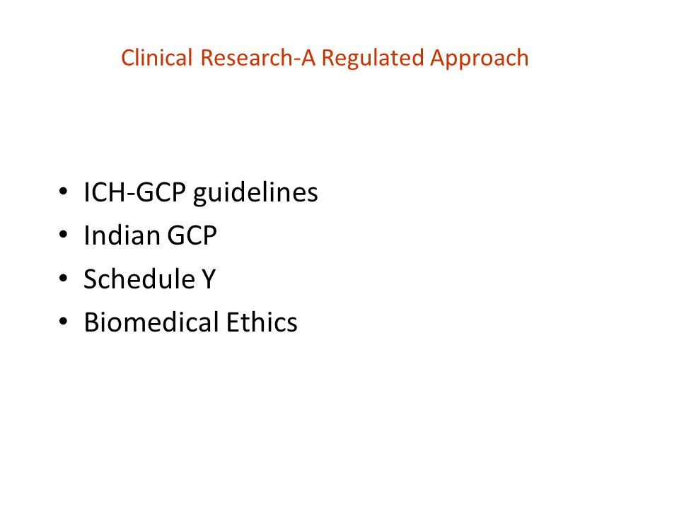 Clinical Research-A Regulated Approach ICH-GCP guidelines Indian GCP Schedule Y Biomedical Ethics
