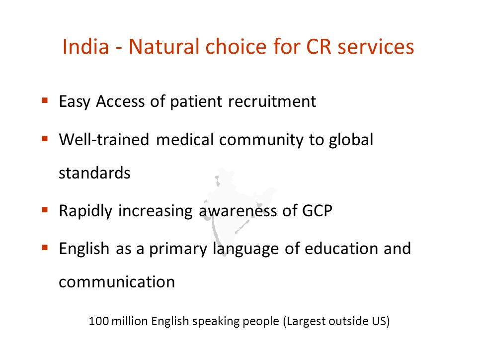 India - Natural choice for CR services Easy Access of patient recruitment Well-trained medical community to global standards Rapidly increasing awareness of GCP English as a primary language of education and communication 100 million English speaking people (Largest outside US)