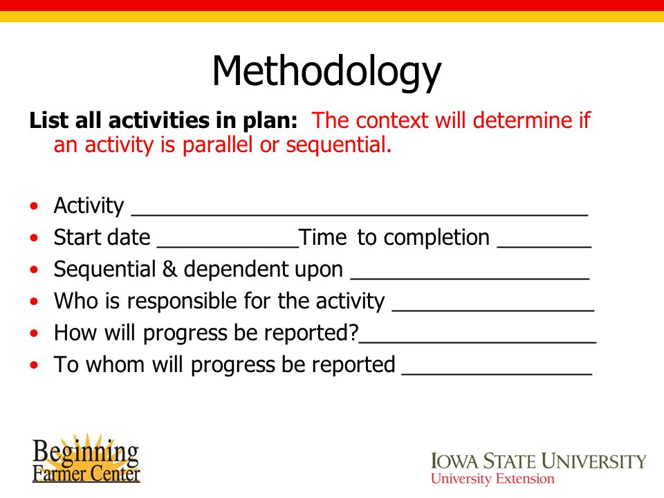 Methodology List all activities in plan: The context will determine if an activity is parallel or sequential.