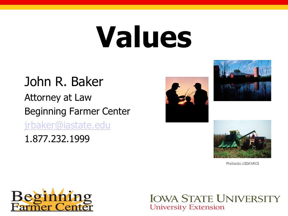 Values John R. Baker Attorney at Law Beginning Farmer Center jrbaker@iastate.edu 1.877.232.1999 Photos by USDA NRCS