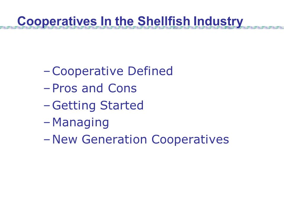 –Cooperative Defined –Pros and Cons –Getting Started –Managing –New Generation Cooperatives Cooperatives In the Shellfish Industry