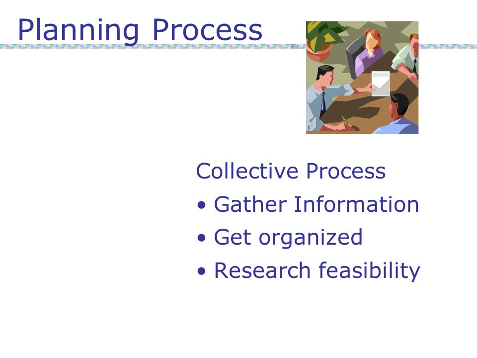 Planning Process Collective Process Gather Information Get organized Research feasibility