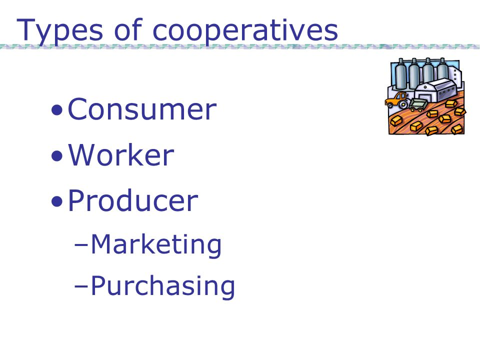 Types of cooperatives Consumer Worker Producer –Marketing –Purchasing