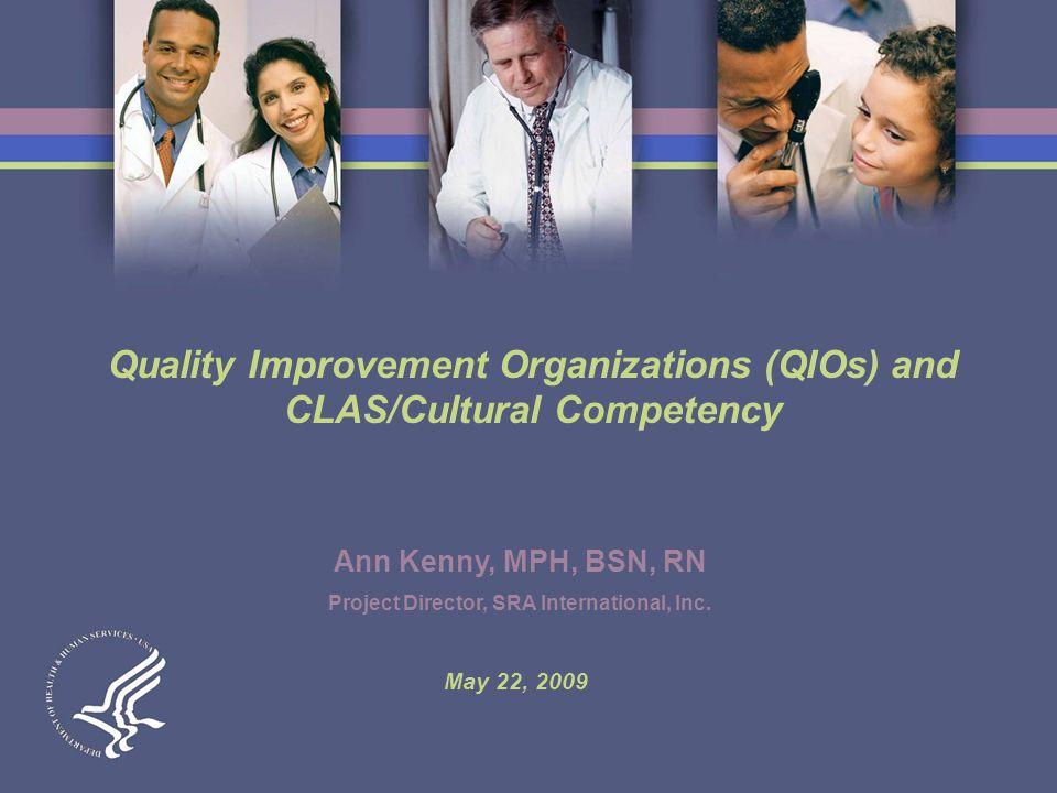 Quality Improvement Organizations (QIOs) and CLAS/Cultural Competency Ann Kenny, MPH, BSN, RN Project Director, SRA International, Inc.