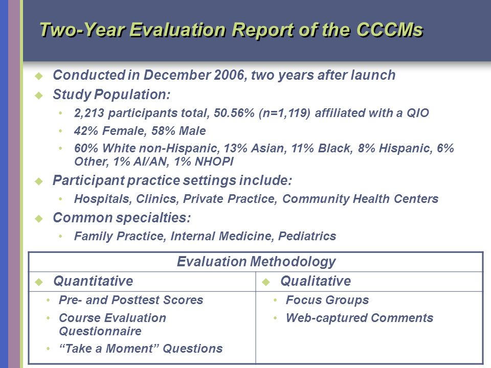 11 Two-Year Evaluation Report of the CCCMs Evaluation Methodology Quantitative Qualitative Pre- and Posttest Scores Course Evaluation Questionnaire Take a Moment Questions Focus Groups Web-captured Comments Conducted in December 2006, two years after launch Study Population: 2,213 participants total, 50.56% (n=1,119) affiliated with a QIO 42% Female, 58% Male 60% White non-Hispanic, 13% Asian, 11% Black, 8% Hispanic, 6% Other, 1% AI/AN, 1% NHOPI Participant practice settings include: Hospitals, Clinics, Private Practice, Community Health Centers Common specialties: Family Practice, Internal Medicine, Pediatrics