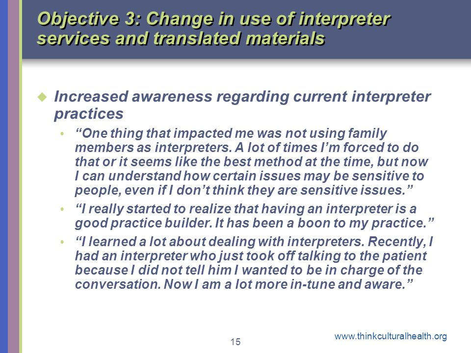www.thinkculturalhealth.org 15 Objective 3: Change in use of interpreter services and translated materials Increased awareness regarding current interpreter practices One thing that impacted me was not using family members as interpreters.
