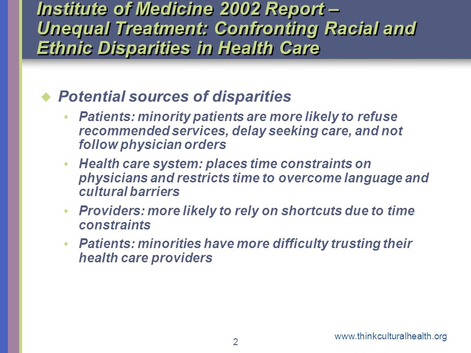 www.thinkculturalhealth.org 2 Institute of Medicine 2002 Report – Unequal Treatment: Confronting Racial and Ethnic Disparities in Health Care Potential sources of disparities Patients: minority patients are more likely to refuse recommended services, delay seeking care, and not follow physician orders Health care system: places time constraints on physicians and restricts time to overcome language and cultural barriers Providers: more likely to rely on shortcuts due to time constraints Patients: minorities have more difficulty trusting their health care providers