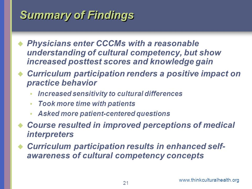 21 Summary of Findings Physicians enter CCCMs with a reasonable understanding of cultural competency, but show increased posttest scores and knowledge gain Curriculum participation renders a positive impact on practice behavior Increased sensitivity to cultural differences Took more time with patients Asked more patient-centered questions Course resulted in improved perceptions of medical interpreters Curriculum participation results in enhanced self- awareness of cultural competency concepts