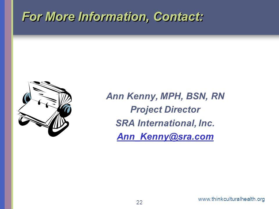 www.thinkculturalhealth.org 22 For More Information, Contact: Ann Kenny, MPH, BSN, RN Project Director SRA International, Inc. Ann_Kenny@sra.com