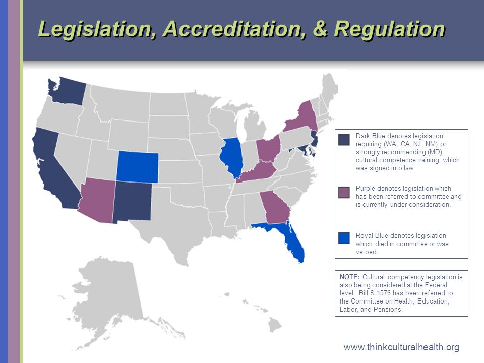 www.thinkculturalhealth.org 3 Legislation, Accreditation, & Regulation Dark Blue denotes legislation requiring (WA, CA, NJ, NM) or strongly recommending (MD) cultural competence training, which was signed into law.