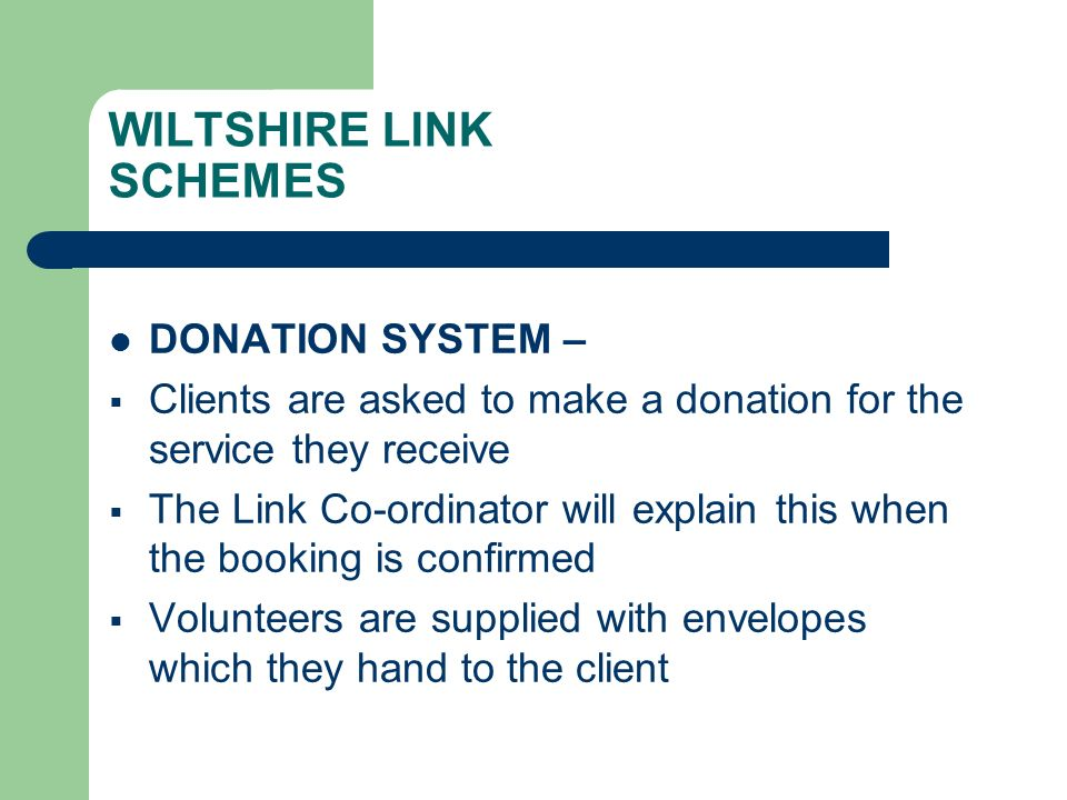 WILTSHIRE LINK SCHEMES DONATION SYSTEM – Clients are asked to make a donation for the service they receive The Link Co-ordinator will explain this when the booking is confirmed Volunteers are supplied with envelopes which they hand to the client