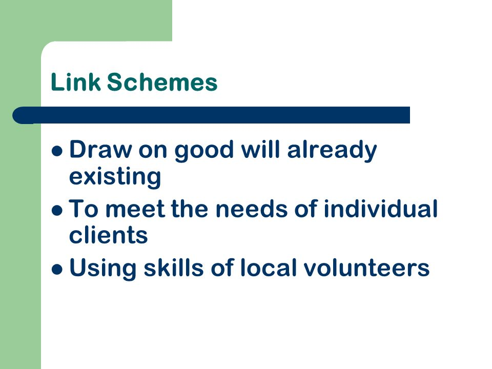 Link Schemes Draw on good will already existing To meet the needs of individual clients Using skills of local volunteers