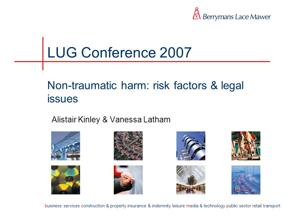 b usiness services c onstruction & property i nsurance & indemnity l eisure m edia & technology p ublic sector r etail t ransport LUG Conference 2007 Non-traumatic harm: risk factors & legal issues Alistair Kinley & Vanessa Latham