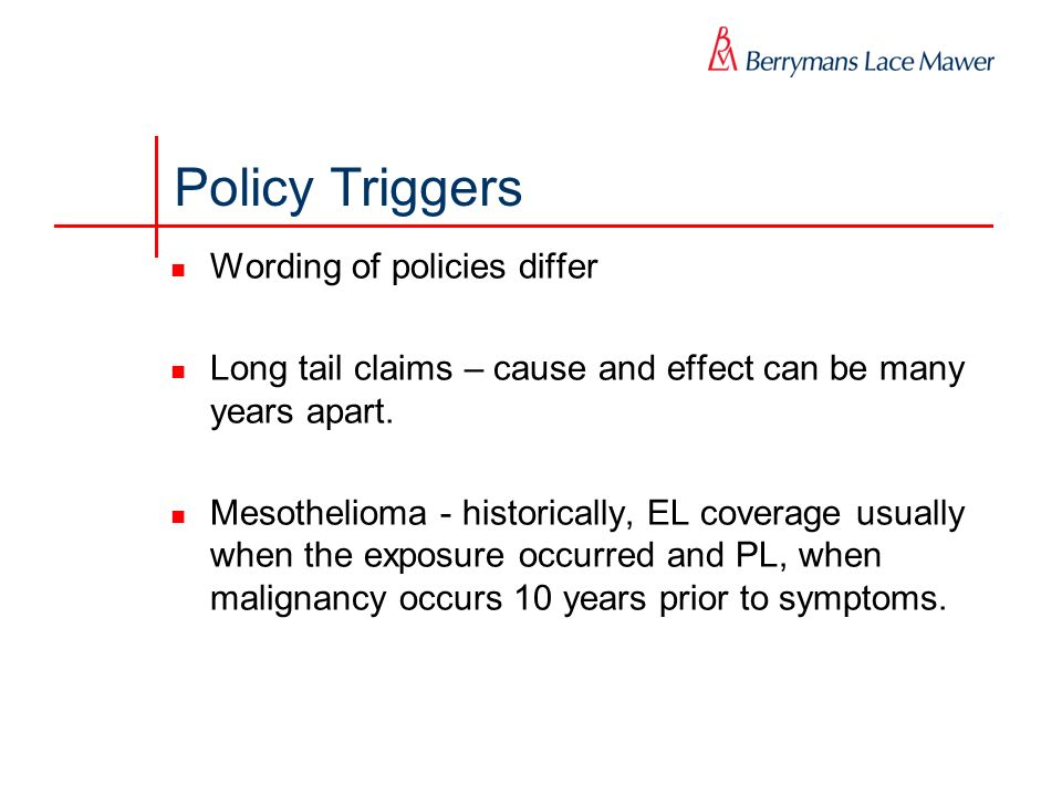 Policy Triggers Wording of policies differ Long tail claims – cause and effect can be many years apart. Mesothelioma - historically, EL coverage usual