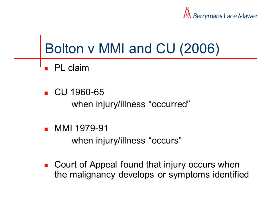 Bolton v MMI and CU (2006) PL claim CU when injury/illness occurred MMI when injury/illness occurs Court of Appeal found that injury occurs when the malignancy develops or symptoms identified