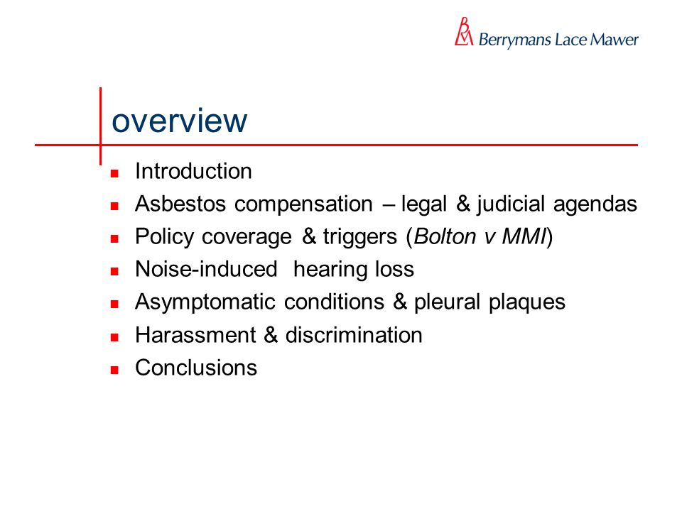 overview Introduction Asbestos compensation – legal & judicial agendas Policy coverage & triggers (Bolton v MMI) Noise-induced hearing loss Asymptomatic conditions & pleural plaques Harassment & discrimination Conclusions