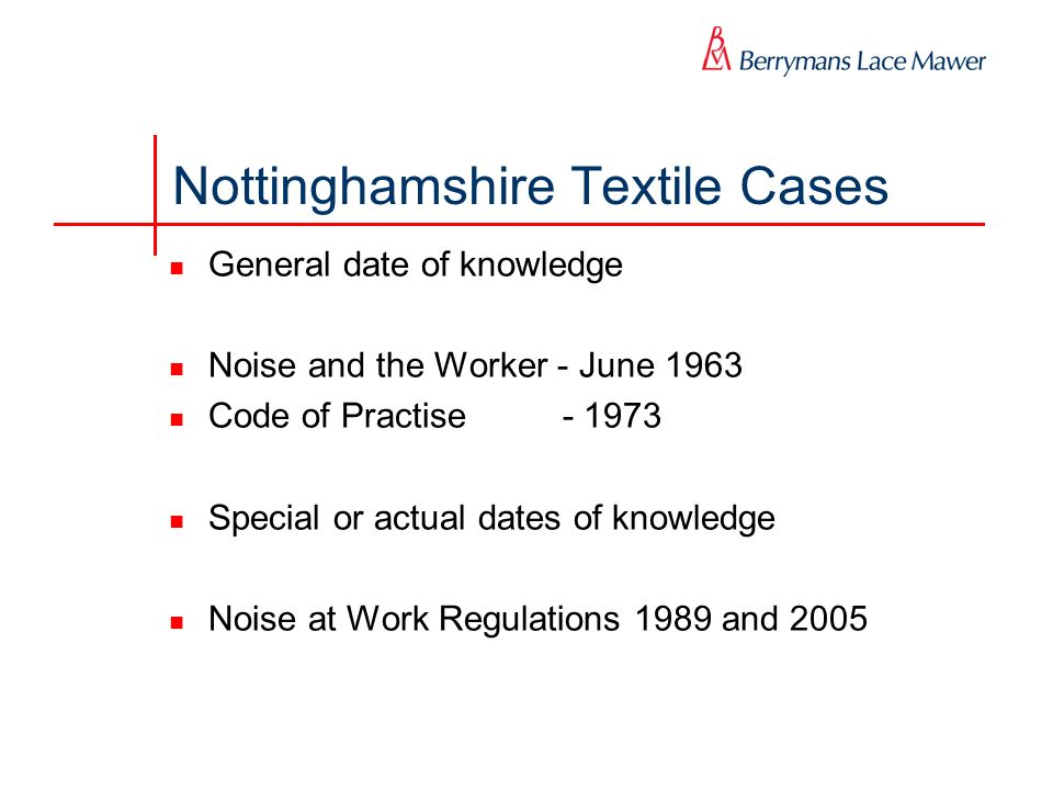 Nottinghamshire Textile Cases General date of knowledge Noise and the Worker - June 1963 Code of Practise - 1973 Special or actual dates of knowledge Noise at Work Regulations 1989 and 2005