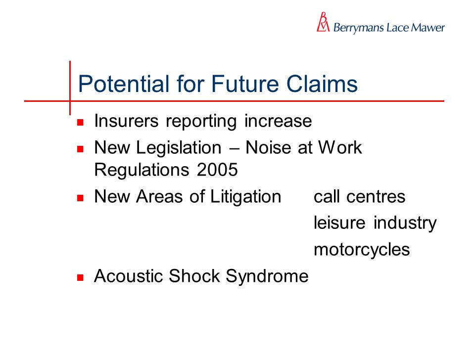 Potential for Future Claims Insurers reporting increase New Legislation – Noise at Work Regulations 2005 New Areas of Litigationcall centres leisure i