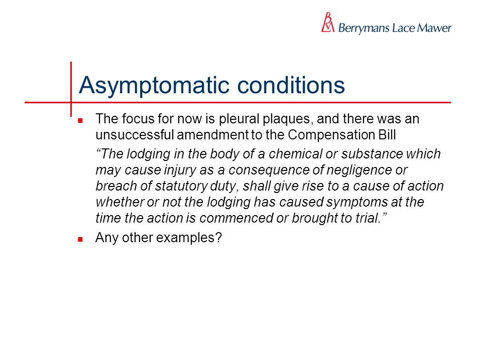 Asymptomatic conditions The focus for now is pleural plaques, and there was an unsuccessful amendment to the Compensation Bill The lodging in the body of a chemical or substance which may cause injury as a consequence of negligence or breach of statutory duty, shall give rise to a cause of action whether or not the lodging has caused symptoms at the time the action is commenced or brought to trial.