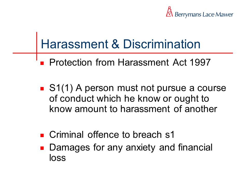 Harassment & Discrimination Protection from Harassment Act 1997 S1(1) A person must not pursue a course of conduct which he know or ought to know amou