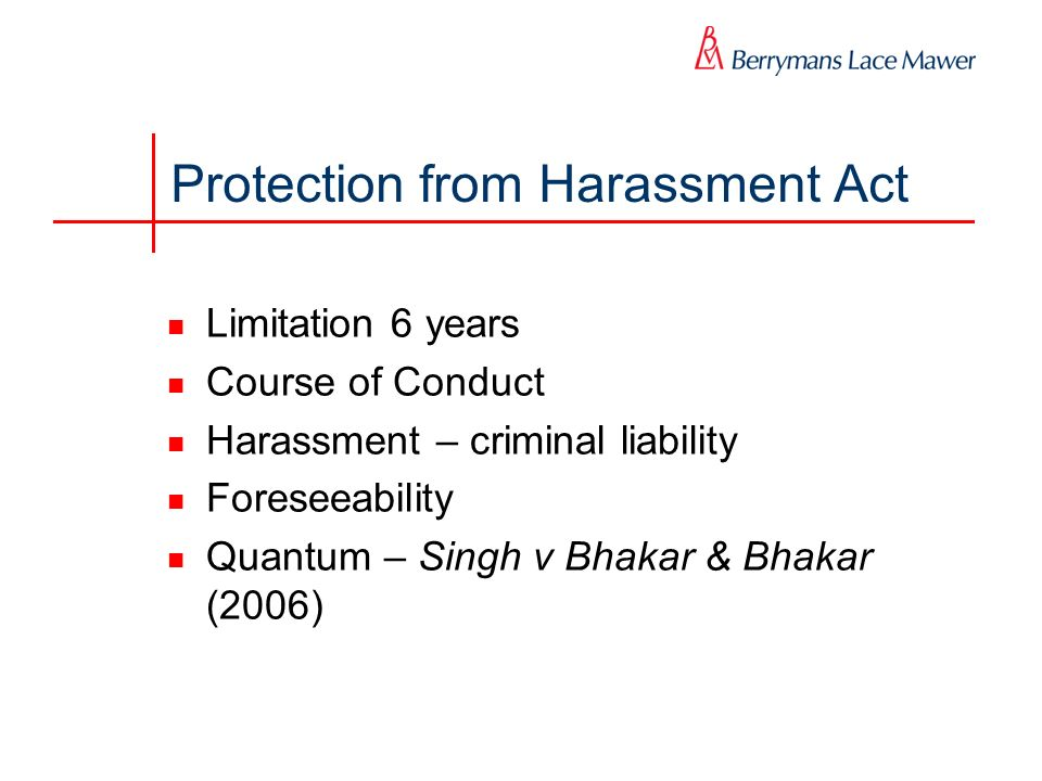 Protection from Harassment Act Limitation 6 years Course of Conduct Harassment – criminal liability Foreseeability Quantum – Singh v Bhakar & Bhakar (2006)