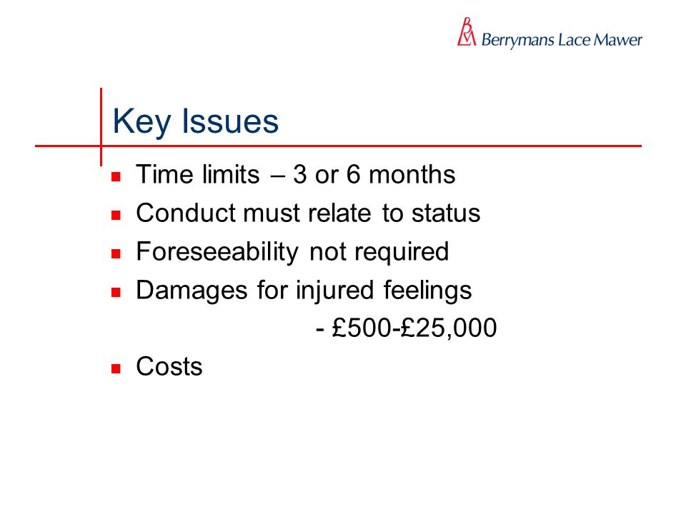 Key Issues Time limits – 3 or 6 months Conduct must relate to status Foreseeability not required Damages for injured feelings - £500-£25,000 Costs