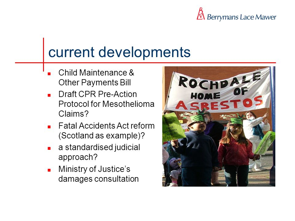 current developments Child Maintenance & Other Payments Bill Draft CPR Pre-Action Protocol for Mesothelioma Claims? Fatal Accidents Act reform (Scotla