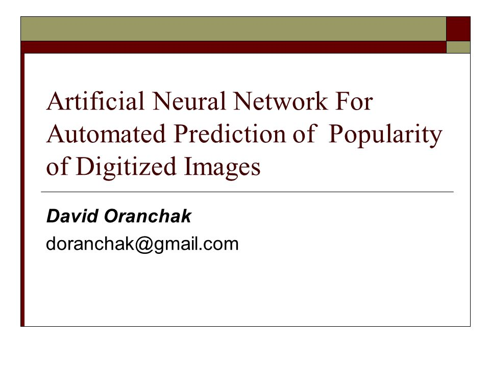 Artificial Neural Network For Automated Prediction of Popularity of Digitized Images David Oranchak doranchak@gmail.com