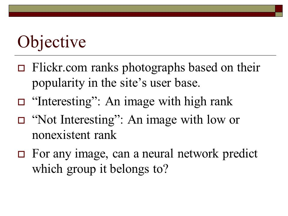 Objective Flickr.com ranks photographs based on their popularity in the sites user base. Interesting: An image with high rank Not Interesting: An imag