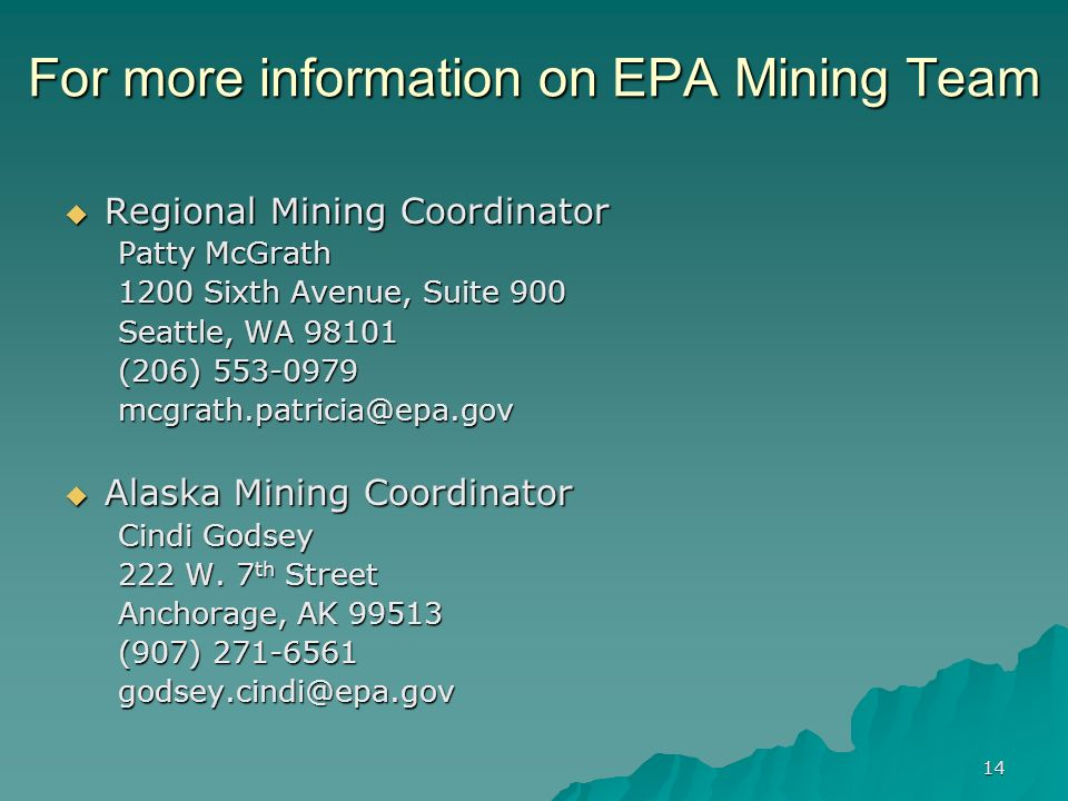 14 For more information on EPA Mining Team Regional Mining Coordinator Regional Mining Coordinator Patty McGrath 1200 Sixth Avenue, Suite 900 Seattle, WA (206) Alaska Mining Coordinator Alaska Mining Coordinator Cindi Godsey 222 W.