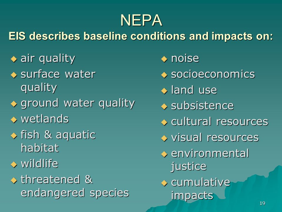 19 NEPA EIS describes baseline conditions and impacts on: air quality air quality surface water quality surface water quality ground water quality ground water quality wetlands wetlands fish & aquatic habitat fish & aquatic habitat wildlife wildlife threatened & endangered species threatened & endangered species noise noise socioeconomics socioeconomics land use land use subsistence subsistence cultural resources cultural resources visual resources visual resources environmental justice environmental justice cumulative impacts cumulative impacts
