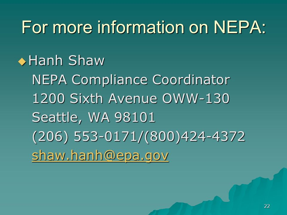 22 For more information on NEPA: Hanh Shaw Hanh Shaw NEPA Compliance Coordinator 1200 Sixth Avenue OWW-130 Seattle, WA (206) /(800)