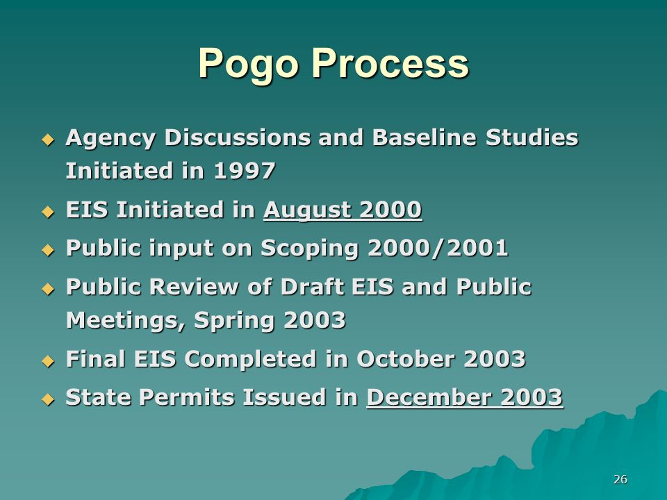 26 Pogo Process Agency Discussions and Baseline Studies Initiated in 1997 Agency Discussions and Baseline Studies Initiated in 1997 EIS Initiated in August 2000 EIS Initiated in August 2000 Public input on Scoping 2000/2001 Public input on Scoping 2000/2001 Public Review of Draft EIS and Public Meetings, Spring 2003 Public Review of Draft EIS and Public Meetings, Spring 2003 Final EIS Completed in October 2003 Final EIS Completed in October 2003 State Permits Issued in December 2003 State Permits Issued in December 2003