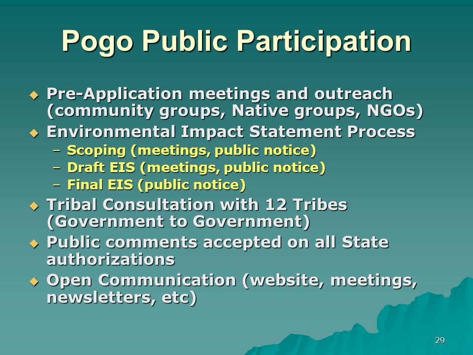 29 Pogo Public Participation Pre-Application meetings and outreach (community groups, Native groups, NGOs) Pre-Application meetings and outreach (community groups, Native groups, NGOs) Environmental Impact Statement Process Environmental Impact Statement Process –Scoping (meetings, public notice) –Draft EIS (meetings, public notice) –Final EIS (public notice) Tribal Consultation with 12 Tribes (Government to Government) Tribal Consultation with 12 Tribes (Government to Government) Public comments accepted on all State authorizations Public comments accepted on all State authorizations Open Communication (website, meetings, newsletters, etc) Open Communication (website, meetings, newsletters, etc)