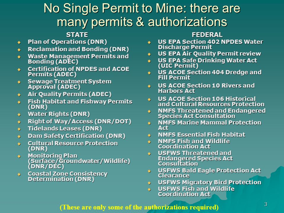 3 No Single Permit to Mine: there are many permits & authorizations STATE Plan of Operations (DNR) Plan of Operations (DNR) Reclamation and Bonding (DNR) Reclamation and Bonding (DNR) Waste Management Permits and Bonding (ADEC) Waste Management Permits and Bonding (ADEC) Certification of NPDES and ACOE Permits (ADEC) Certification of NPDES and ACOE Permits (ADEC) Sewage Treatment System Approval (ADEC) Sewage Treatment System Approval (ADEC) Air Quality Permits (ADEC) Air Quality Permits (ADEC) Fish Habitat and Fishway Permits (DNR) Fish Habitat and Fishway Permits (DNR) Water Rights (DNR) Water Rights (DNR) Right of Way/Access (DNR/DOT) Right of Way/Access (DNR/DOT) Tidelands Leases (DNR) Tidelands Leases (DNR) Dam Safety Certification (DNR) Dam Safety Certification (DNR) Cultural Resource Protection (DNR) Cultural Resource Protection (DNR) Monitoring Plan (Surface/Groundwater/Wildlife) (DNR/DEC) Monitoring Plan (Surface/Groundwater/Wildlife) (DNR/DEC) Coastal Zone Consistency Determination (DNR) Coastal Zone Consistency Determination (DNR)FEDERAL US EPA Section 402 NPDES Water Discharge Permit US EPA Section 402 NPDES Water Discharge Permit US EPA Air Quality Permit review US EPA Air Quality Permit review US EPA Safe Drinking Water Act (UIC Permit) US EPA Safe Drinking Water Act (UIC Permit) US ACOE Section 404 Dredge and Fill Permit US ACOE Section 404 Dredge and Fill Permit US ACOE Section 10 Rivers and Harbors Act US ACOE Section 10 Rivers and Harbors Act US ACOE Section 106 Historical and Cultural Resources Protection US ACOE Section 106 Historical and Cultural Resources Protection NMFS Threatened and Endangered Species Act Consultation NMFS Threatened and Endangered Species Act Consultation NMFS Marine Mammal Protection Act NMFS Marine Mammal Protection Act NMFS Essential Fish Habitat NMFS Essential Fish Habitat NMFS Fish and Wildlife Coordination Act NMFS Fish and Wildlife Coordination Act USFWS Threatened and Endangered Species Act Consultation USFWS Threatened and Endangered Species Act Consultation USFWS Bald Eagle Protection Act Clearance USFWS Bald Eagle Protection Act Clearance USFWS Migratory Bird Protection USFWS Migratory Bird Protection USFWS Fish and Wildlife Coordination Act USFWS Fish and Wildlife Coordination Act (These are only some of the authorizations required)