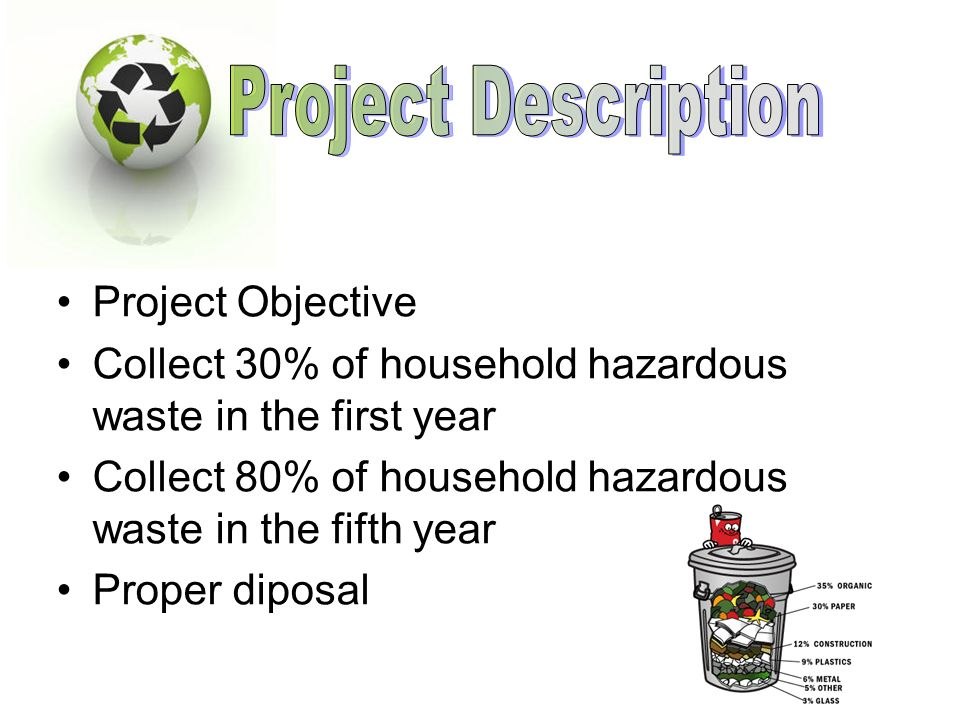 Project Objective Collect 30% of household hazardous waste in the first year Collect 80% of household hazardous waste in the fifth year Proper diposal