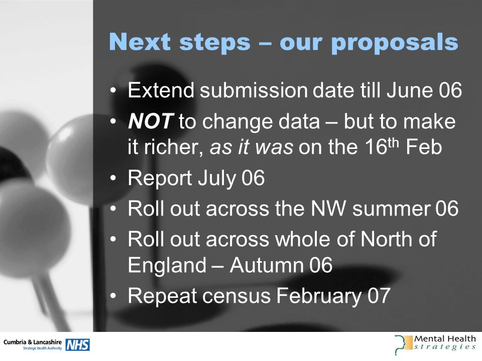 Next steps – our proposals Extend submission date till June 06 NOT to change data – but to make it richer, as it was on the 16 th Feb Report July 06 Roll out across the NW summer 06 Roll out across whole of North of England – Autumn 06 Repeat census February 07