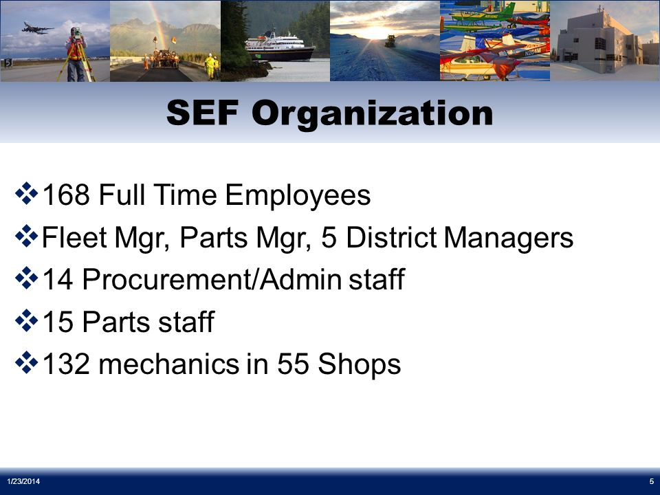 168 Full Time Employees Fleet Mgr, Parts Mgr, 5 District Managers 14 Procurement/Admin staff 15 Parts staff 132 mechanics in 55 Shops SEF Organization 1/23/20145