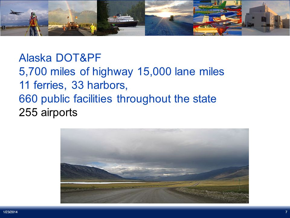 1/23/20147 Alaska DOT&PF 5,700 miles of highway 15,000 lane miles 11 ferries, 33 harbors, 660 public facilities throughout the state 255 airports