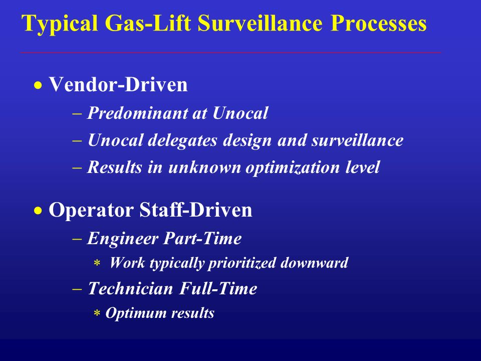 Typical Gas-Lift Surveillance Processes Vendor-Driven Predominant at Unocal Unocal delegates design and surveillance Results in unknown optimization level Operator Staff-Driven Engineer Part-Time Work typically prioritized downward Technician Full-Time Optimum results