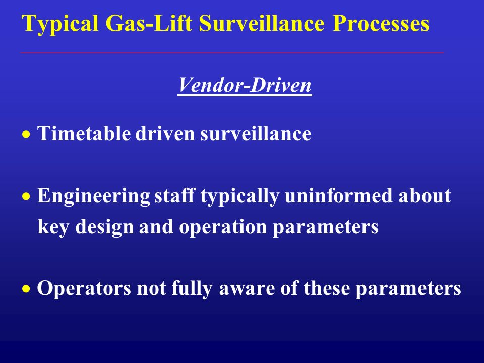 Typical Gas-Lift Surveillance Processes Vendor-Driven Timetable driven surveillance Engineering staff typically uninformed about key design and operation parameters Operators not fully aware of these parameters